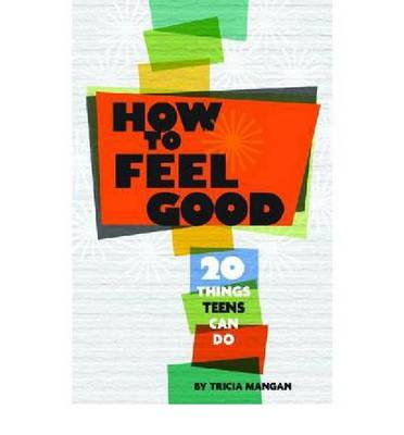 How to Feel Good 20 Things Teens Can Do by Tricia Mangan