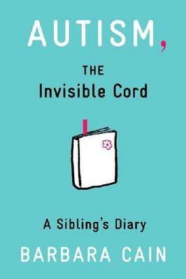 Autism, the Invisible Cord A Sibling's Diary by Barbara S. Cain