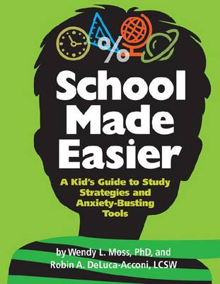 School Made Easier A Kid's Guide to Study Strategies and Anxiety-Busting Tools by Wendy L. Moss, Robin A. DeLuca-Acconi