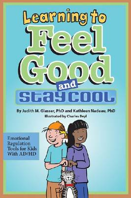 Learning to Feel Good and Stay Cool Emotional Regulation Tools for Kids with AD/HD by Judith M. Glasser, Kathleen G. Nadeau