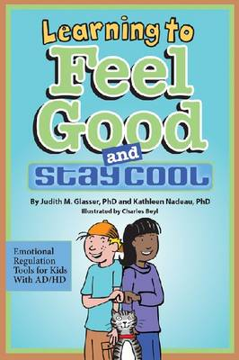 Learning to Feel Good and Stay Cool Emotional Regulation Tools for Kids with AD/HD by Judith M. Glasser, Kathleen Nadeau