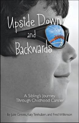 Upside Down and Backwards A Sibling's Journey Through Childhood Cancer by Julie Greves, Katy Tenhulzen, Fred Wilkinson