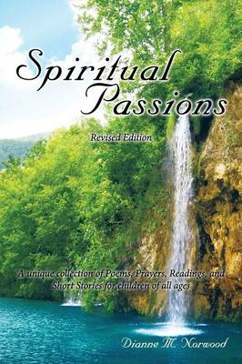 Spiritual Passions A Unique Collection of Poems, Prayers, Readings, and Short Stories for Children of All Ages by Dianne Williams