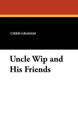 Uncle Wip and His Friends by Chris Graham