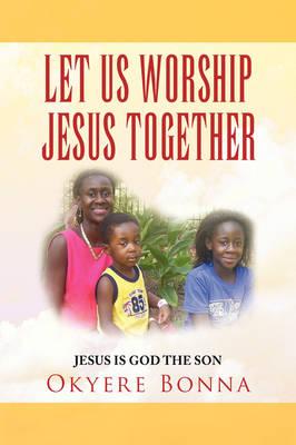Let Us Worship Jesus Together by Okyere Bonna