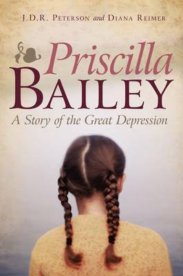 Priscilla Bailey A Story of the Great Depression by J D R Peterson, Diana Reimer