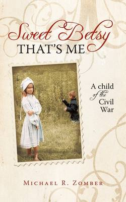 Sweet Betsy That's Me A Child of the Civil War by R Zomber Michael R Zomber, Michael R Zomber