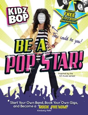 Kidz Bop be a Pop Star! Start Your Own Band, Book Your Own Gigs, and Become a Rock and Roll Phenom! by Kimberly Potts