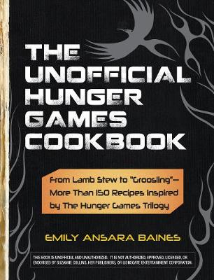 The Unofficial Hunger Games Cookbook From Lamb Stew to Groosling - More than 150 Recipes Inspired by The Hunger Games Trilogy by Emily Ansara Baines