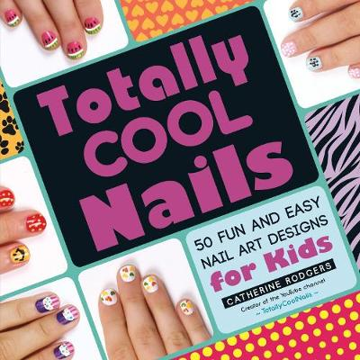 Totally Cool Nails 50 Fun and Easy Nail Art Designs for Kids by Catherine Rodgers