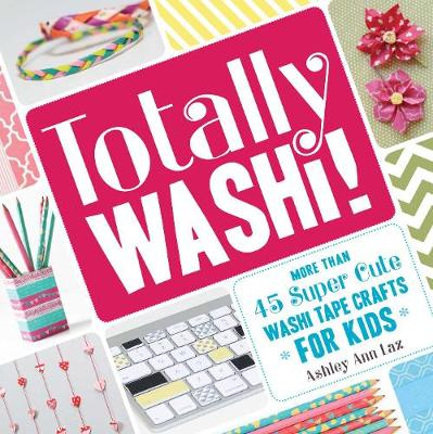 Totally Washi! More Than 45 Super Cute Washi Tape Crafts for Kids by Ashley Ann Laz