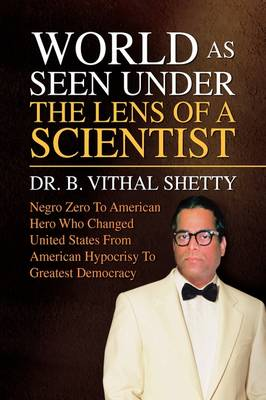 World as Seen Under the Lens of a Scientist by Dr Vithal B Shetty, Dr B Vithal Shetty, B Vithal Shetty