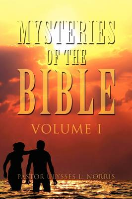 Mysteries of the Bible Volume I by Pastor Ulysses L Norris