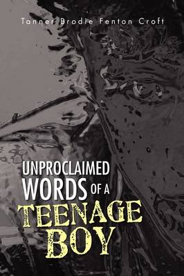 Unproclaimed Words of a Teenage Boy by Tanner Brodie Fenton Croft