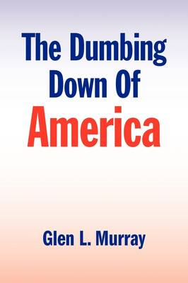 The Dumbing Down of America by Glen L Murray