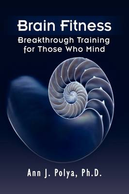Brain Fitness Breakthrough Training for Those Who Mind by Ann J Ph D Polya