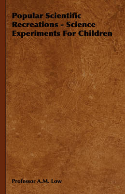 Popular Scientific Recreations - Science Experiments For Children by Professor A.M. Low