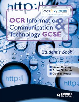 OCR Information and Communication Technology GCSE Student Book Student's Book by Brian Gillinder, Brian Sargent, George Rouse, Steve Cushing