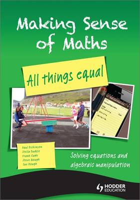 Making Sense of Maths: All Things Equal - Student Book Solving equations and algebraic manipulation by Susan Hough, Frank Eade, Paul Dickinson, Steve Gough
