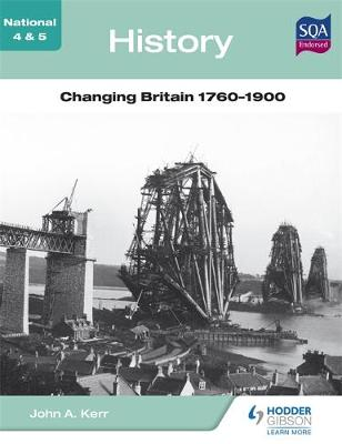 National 4 & 5 History: Changing Britain 1760-1900 by John A. Kerr