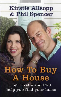 How to Buy a House by Kirstie Allsopp, Phil Spencer