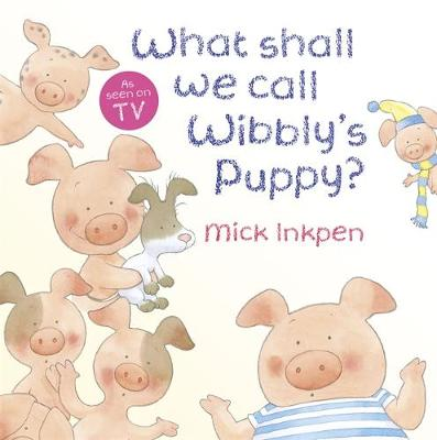 Wibbly Pig: What Shall We Call Wibbly's Puppy? by Mick Inkpen