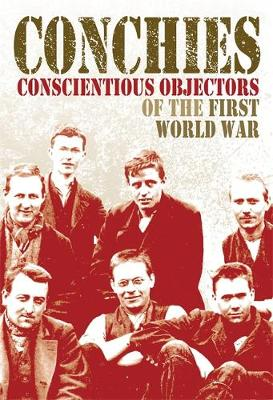 Conchies: Conscientious Objectors of the First World War by Ann Kramer