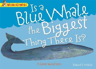 Wonderwise: Is A Blue Whale The Biggest Thing There is?: A book about size by Robert E. Wells