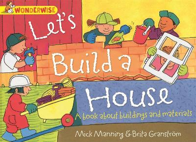 Wonderwise: Let's Build A House: A book about buildings and materials by Mick Manning, Brita Granstrom