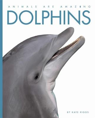 Animals Are Amazing: Dolphins by Kate Riggs