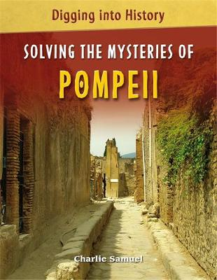 Digging into History: Solving The Mysteries of Pompeii by Charlie Samuel