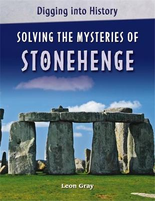 Digging into History: Solving The Mysteries of Stonehenge by Leon Gray