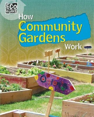 Eco Works: How Community Gardens Work by Louise Spilsbury