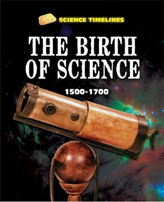 Science Timelines: The Birth of Science: 1500-1700 by Charlie Samuels