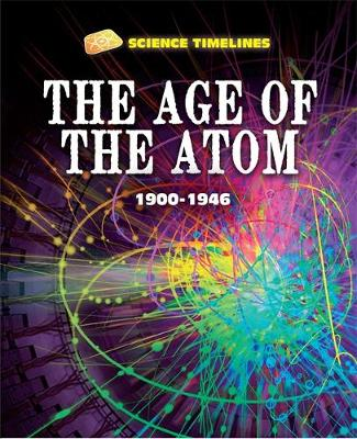 Science Timelines: The Age of the Atom: 1900-1946 by Charlie Samuels