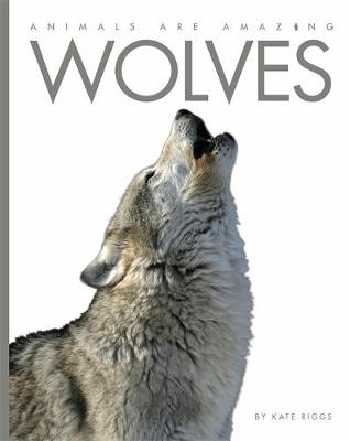 Animals Are Amazing: Wolves by Kate Riggs
