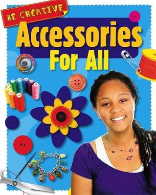 Be Creative: Accessories For All by Anna Claybourne