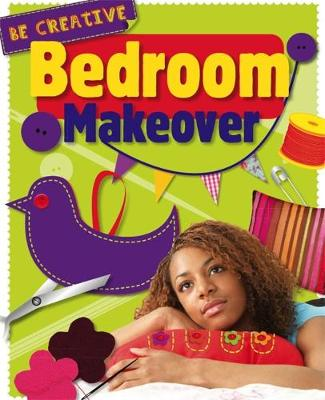 Be Creative: Bedroom Makeover by Anna Claybourne