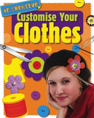 Be Creative: Customise Your Clothes by Anna Claybourne