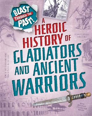 Blast Through the Past: A Heroic History of Gladiators and Ancient Warriors by Rachel Minay