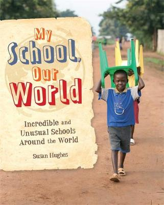 My School, Our World: Incredible and Unusual Schools Around the World by Susan Hughes