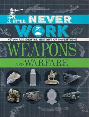 It'll Never Work: Weapons and Warfare An Accidental History of Inventions by Jon Richards