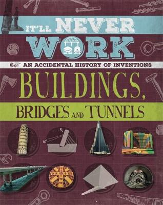 It'll Never Work: Buildings, Bridges and Tunnels An Accidental History of Inventions by Jon Richards