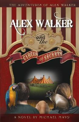 The Adventures of Alex Walker Alex Walker and the Circus of Secrets by Michael D Mayo