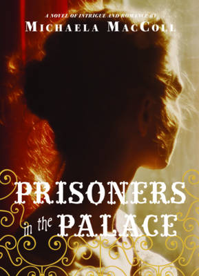 Prisoners in the Palace How Princess Victoria Became Queen with the Help of Her Maid, a Reporter, and a Scoundrel A Novel of Intrigue and Romance by Michaela MacColl