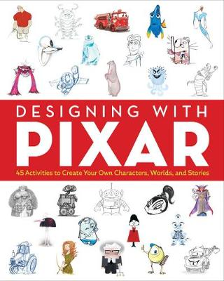 Designing with Pixar 45 Activities to Create Your Own Characters, Worlds, and Stories by John Lasseter