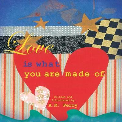 Love Is What You Are Made of by A M Perry