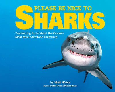 Please Be Nice to Sharks Fascinating Facts about the Ocean? s Most Misunderstood Creatures by Matt Weiss