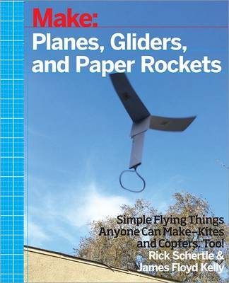 Planes, Gliders and Paper Rockets Simple Flying Things Anyone Can Make - Kites and Copters, Too! by Rick Schertle, James Floyed Kelly