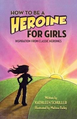 How to Be a Heroine---For Girls Inspiration from Classic Heroines by Kathleen Schuller